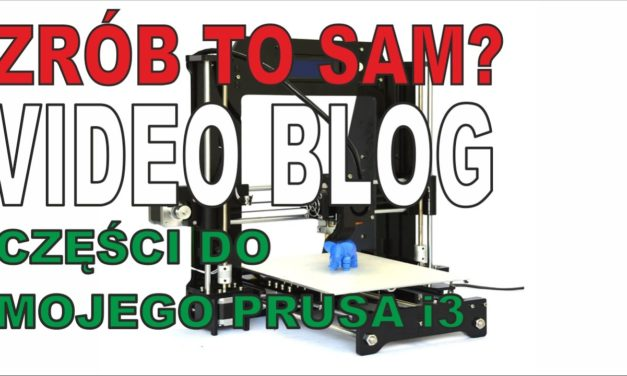 Drukarka 3D – Moje części do Prusa i3 – Video Blog – ZRÓB TO SAM?