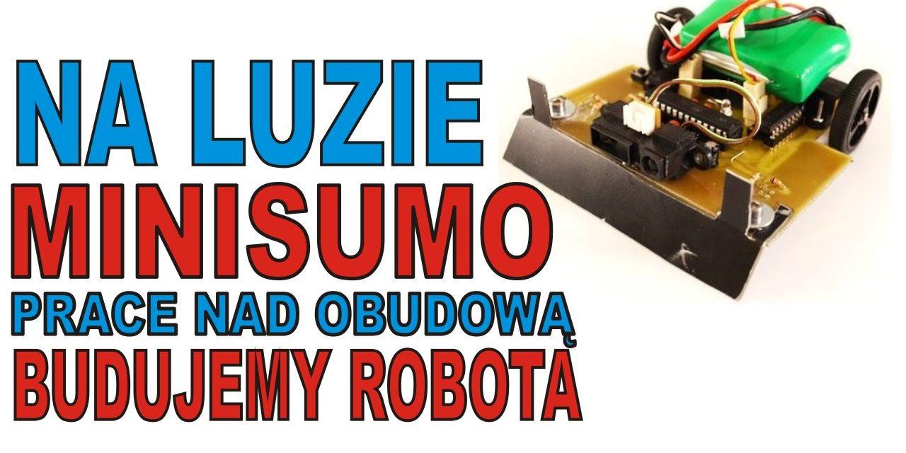 NA LUZIE – MiniSumo – prace nad obudową – BUDUJEMY ROBOTA